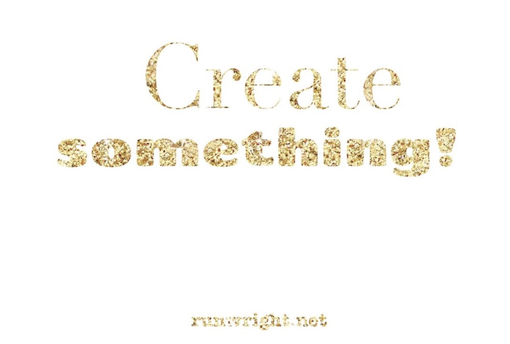 Create something - even if it's not the best; it will be better than not having done anything.